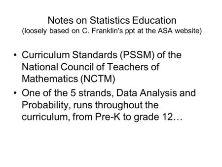 Notes on Statistics Education (loosely based on C. Franklin's ppt at the ASA website) Curriculum Standards (PSSM) of the National Council of Teachers of.