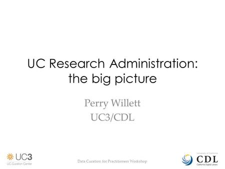 UC Research Administration: the big picture Perry Willett UC3/CDL Data Curation for Practitioners Workshop.