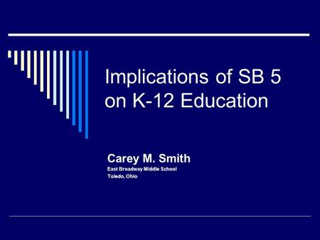 Implications of SB 5 on K-12 Education Carey M. Smith East Broadway Middle School Toledo, Ohio.