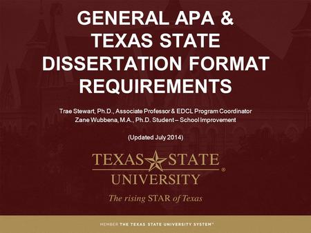 GENERAL APA & TEXAS STATE DISSERTATION FORMAT REQUIREMENTS Trae Stewart, Ph.D., Associate Professor & EDCL Program Coordinator Zane Wubbena, M.A., Ph.D.