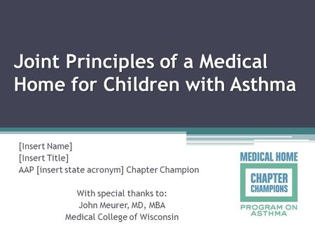 Joint Principles of a Medical Home for Children with Asthma [Insert Name] [Insert Title] AAP [insert state acronym] Chapter Champion With special thanks.