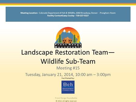 © 2014. All rights reserved. Front Range Roundtable Landscape Restoration Team— Wildlife Sub-Team Meeting #15 Tuesday, January 21, 2014, 10:00 am – 3:00pm.