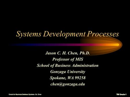 TM Oracle-1 Oracle for Business Database Systems - Dr. Chen Systems Development Processes Jason C. H. Chen, Ph.D. Professor of MIS School of Business.