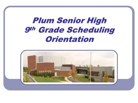Plum Senior High 9 th Grade Scheduling Orientation.