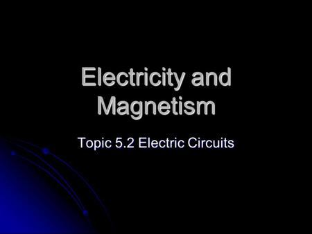 Electricity and Magnetism Topic 5.2 Electric Circuits.