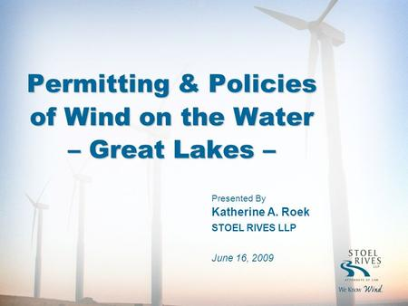 Permitting & Policies of Wind on the Water – Great Lakes – Presented By Katherine A. Roek STOEL RIVES LLP June 16, 2009.