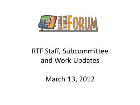 RTF Staff, Subcommittee and Work Updates March 13, 2012.