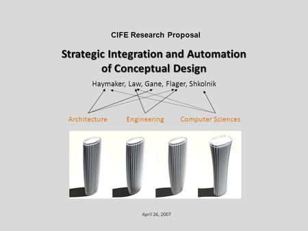Strategic Integration and Automation of Conceptual Design Haymaker, Law, Gane, Flager, Shkolnik April 26, 2007 CIFE Research Proposal ArchitectureEngineeringComputer.