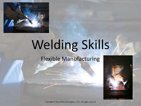 Welding Skills Flexible Manufacturing 1 Copyright © Texas Education Agency, 2012. All rights reserved.