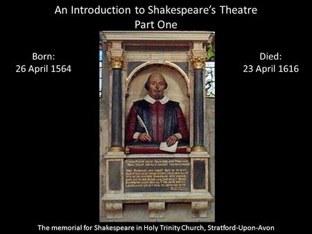 An Introduction to Shakespeare's Theatre Part One Born: 26 April 1564 Died: 23 April 1616 The memorial for Shakespeare in Holy Trinity Church, Stratford-Upon-Avon.