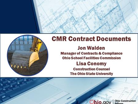 CMR Contract Documents Jon Walden Manager of Contracts & Compliance Ohio School Facilities Commission Lisa Conomy Construction Counsel The Ohio State University.