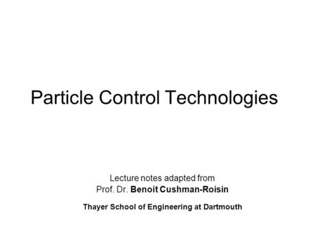 Particle Control Technologies Lecture notes adapted from Prof. Dr. Benoit Cushman-Roisin Thayer School of Engineering at Dartmouth.