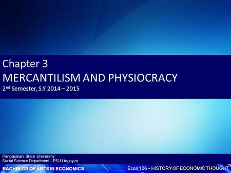 BACHELOR OF ARTS IN ECONOMICS Econ 126 – HISTORY OF ECONOMIC THOUGHT Pangasinan State University <strong>Social</strong> Science Department – PSU Lingayen Chapter 3 MERCANTILISM.