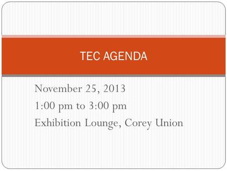 November 25, 2013 1:00 pm to 3:00 pm Exhibition Lounge, Corey Union TEC AGENDA.
