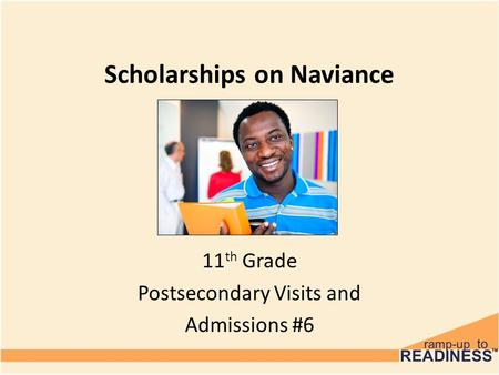 Scholarships on Naviance 11 th Grade Postsecondary Visits and Admissions #6.