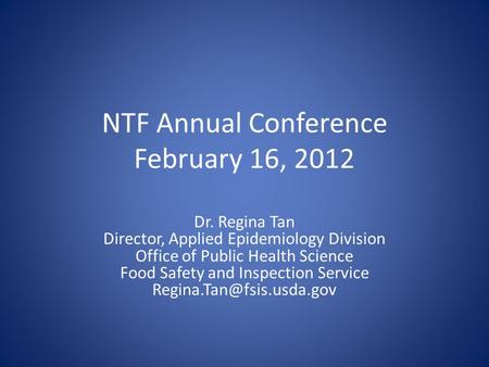 NTF Annual Conference February 16, 2012 Dr. Regina Tan Director, Applied Epidemiology Division Office of Public Health Science Food Safety and Inspection.