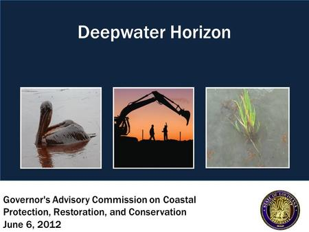 Governor's Advisory Commission on Coastal Protection, Restoration, and Conservation June 6, 2012 Deepwater Horizon.