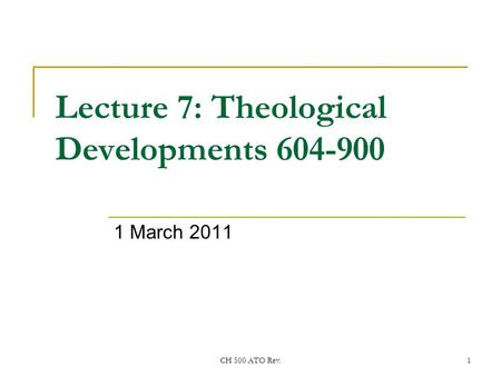 CH 500 ATO Rev.1 Lecture 7: Theological Developments 604-900 1 March 2011.