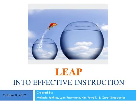 LEAP INTO EFFECTIVE INSTRUCTION Created By: Melinda Jenkins, Lynn Paarmann, Kim Powell, & Carol Simopoulos October 8, 2012.