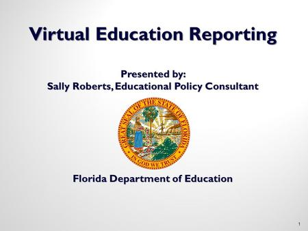 Virtual Education Reporting Presented by: Sally Roberts, Educational Policy Consultant Florida Department of Education 1.