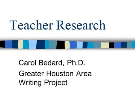Teacher Research Carol Bedard, Ph.D. Greater Houston Area Writing Project.