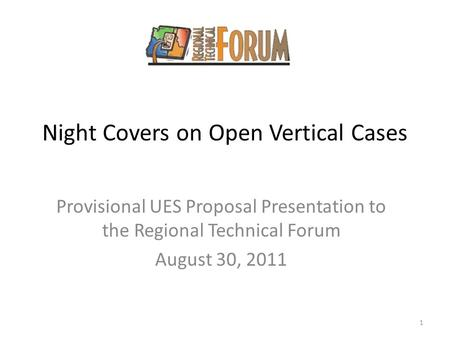 Night Covers on Open Vertical Cases Provisional UES Proposal Presentation to the Regional Technical Forum August 30, 2011 1.