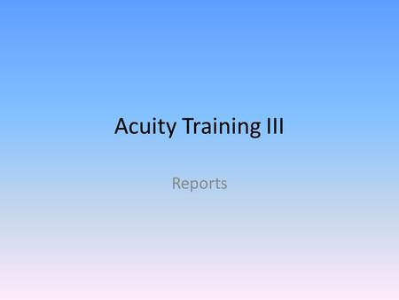 Acuity Training III Reports. All scores must be entered – Assignments > Assessment Assignments > View Assignments – Filter Results with Subject, Assessment.