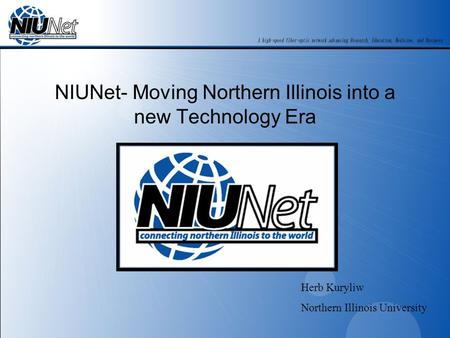 NIUNet- Moving Northern Illinois into a new Technology Era Herb Kuryliw Northern Illinois University.