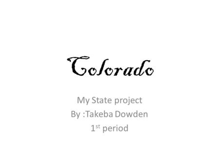 Colorado My State project By :Takeba Dowden 1 st period.