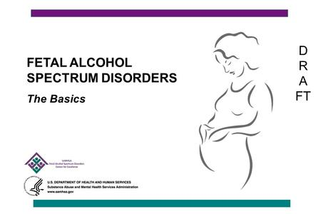 FETAL ALCOHOL SPECTRUM DISORDERS The Basics D R A FT.