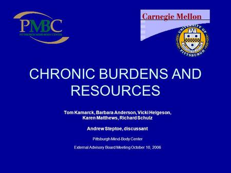 CHRONIC BURDENS AND RESOURCES Tom Kamarck, Barbara Anderson, Vicki Helgeson, Karen Matthews, Richard Schulz Andrew Steptoe, discussant Pittsburgh Mind-Body.