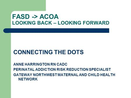 FASD -> ACOA LOOKING BACK – LOOKING FORWARD CONNECTING THE DOTS ANNE HARRINGTON RN CADC PERINATAL ADDICTION RISK REDUCTION SPECIALIST GATEWAY NORTHWEST.