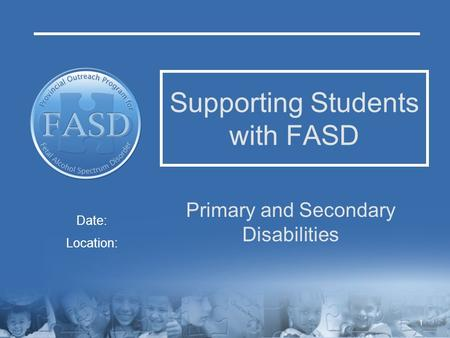 Supporting Students with FASD Primary and Secondary Disabilities Date: Location: 1.