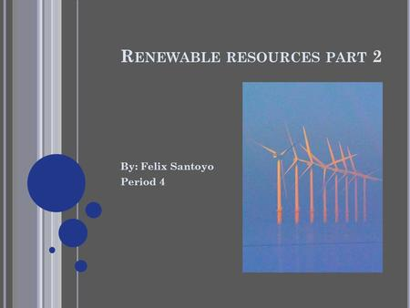 R ENEWABLE RESOURCES PART 2 By: Felix Santoyo Period 4.