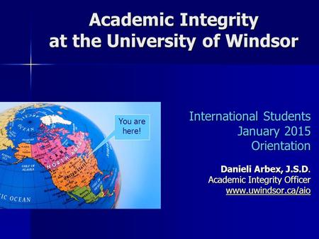 Academic Integrity at the University of Windsor International Students January 2015 Orientation Danieli Arbex, J.S.D. Academic Integrity Officer www.uwindsor.ca/aio.