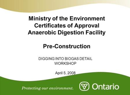 Ministry of the Environment Certificates of Approval Anaerobic Digestion Facility Pre-Construction DIGGING INTO BIOGAS DETAIL WORKSHOP April 5, 2008.