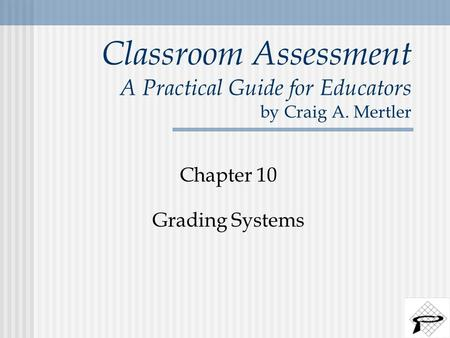 Classroom Assessment A Practical Guide for Educators by Craig A. Mertler Chapter 10 Grading Systems.