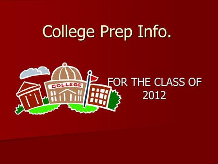 College Prep Info. FOR THE CLASS OF 2012. College Applications Apply before October 31 Apply before October 31 Apply online – faster/more accurate Apply.