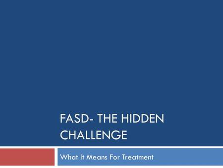 FASD- THE HIDDEN CHALLENGE What It Means For Treatment.