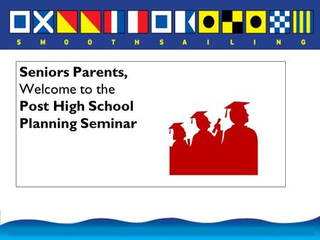Seniors Parents, Welcome to the Post High School Planning Seminar.