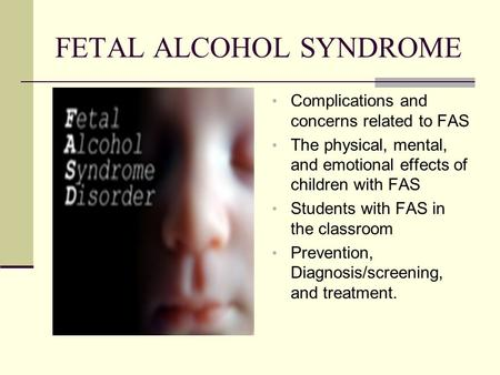 FETAL ALCOHOL SYNDROME Complications and concerns related to FAS The physical, mental, and emotional effects of children with FAS Students with FAS in.
