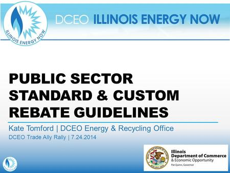 PUBLIC SECTOR STANDARD & CUSTOM REBATE GUIDELINES Kate Tomford | DCEO Energy & Recycling Office DCEO Trade Ally Rally | 7.24.2014.