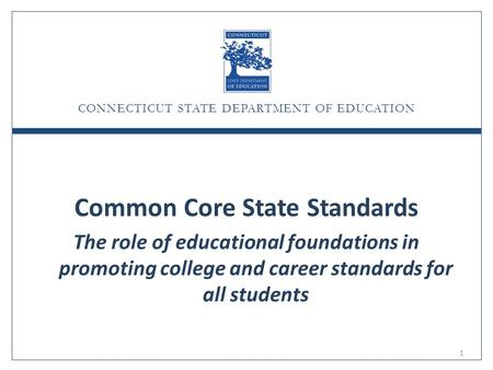 CONNECTICUT STATE DEPARTMENT OF EDUCATION Common Core State Standards The role of educational foundations in promoting college and career standards for.