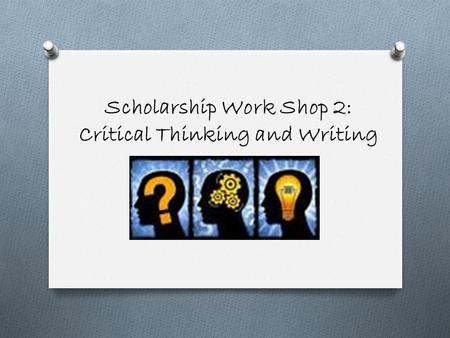 Scholarship Work Shop 2: Critical Thinking and Writing.