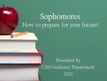 Sophomores Sophomores How to prepare for your future! Presented by CHS Guidance Department 2013.