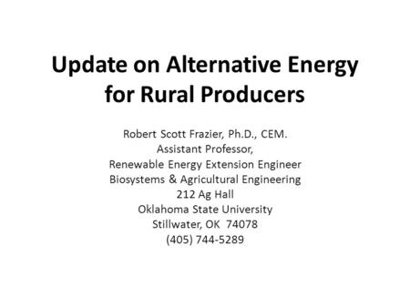 Update on Alternative Energy for Rural Producers Robert Scott Frazier, Ph.D., CEM. Assistant Professor, Renewable Energy Extension Engineer Biosystems.