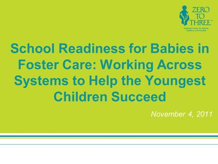 School Readiness for Babies in Foster Care: Working Across Systems to Help the Youngest Children Succeed November 4, 2011.