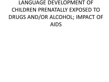 LANGUAGE DEVELOPMENT OF CHILDREN PRENATALLY EXPOSED TO DRUGS AND/OR ALCOHOL; IMPACT OF AIDS.