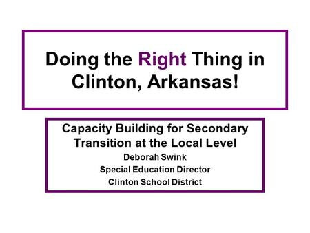 Doing the Right Thing in Clinton, Arkansas! Capacity Building for Secondary Transition at the Local Level Deborah Swink Special Education Director Clinton.