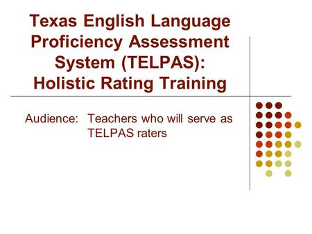 Texas English Language Proficiency Assessment System (TELPAS): Holistic Rating Training Audience:Teachers who will serve as TELPAS raters.